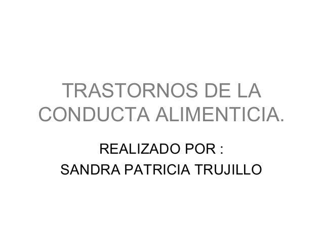 TRASTORNOS DE LACONDUCTA ALIMENTICIA.     REALIZADO POR : SANDRA PATRICIA TRUJILLO