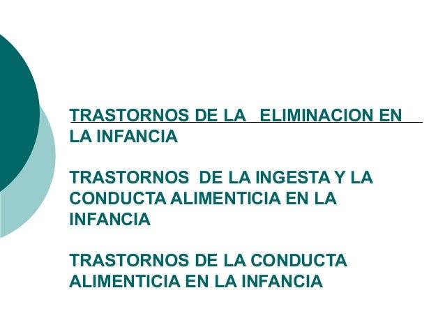 TRASTORNOS DE LA ELIMINACION EN LA INFANCIA TRASTORNOS DE LA INGESTA Y LA CONDUCTA ALIMENTICIA EN LA INFANCIA TRASTORNOS D...