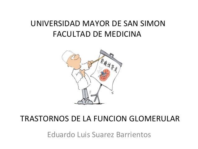 TRASTORNOS DE LA FUNCION GLOMERULAR Eduardo Luis Suarez Barrientos UNIVERSIDAD MAYOR DE SAN SIMON FACULTAD DE MEDICINA