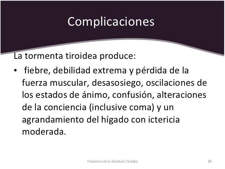 Complicaciones  <ul><li>La tormenta tiroidea produce: </li></ul><ul><li>fiebre, debilidad extrema y pérdida de la fuerza m...