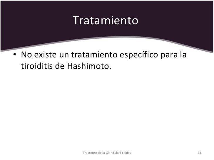 Tratamiento  <ul><li>No existe un tratamiento específico para la tiroiditis de Hashimoto.  </li></ul>Trastorno de la Gland...