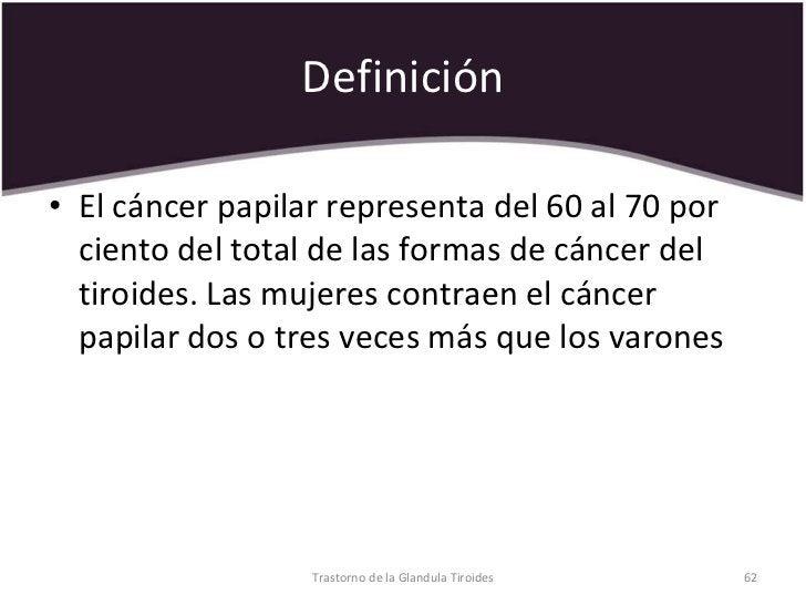 Definición <ul><li>El cáncer papilar representa del 60 al 70 por ciento del total de las formas de cáncer del tiroides. La...