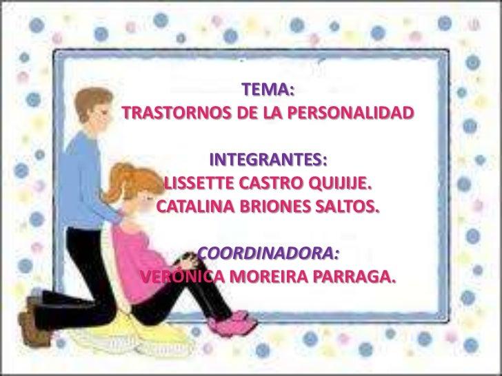 TEMA:<br />TRASTORNOS DE LA PERSONALIDAD<br />INTEGRANTES:<br />LISSETTE CASTRO QUIJIJE.<br />CATALINA BRIONES SALTOS.<br ...