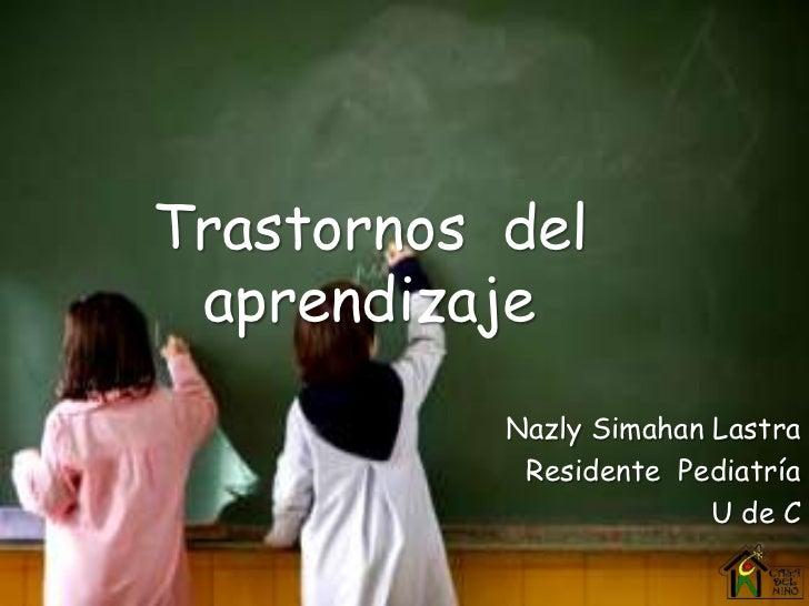 Trastornos  del  aprendizaje<br />Nazly Simahan Lastra<br />Residente  Pediatría<br />U de C<br />