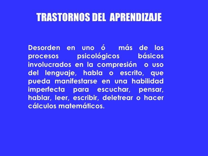 TRASTORNOS DEL  APRENDIZAJE  Desorden en uno ó  más de los procesos psicológicos básicos involucrados en la compresión  o ...