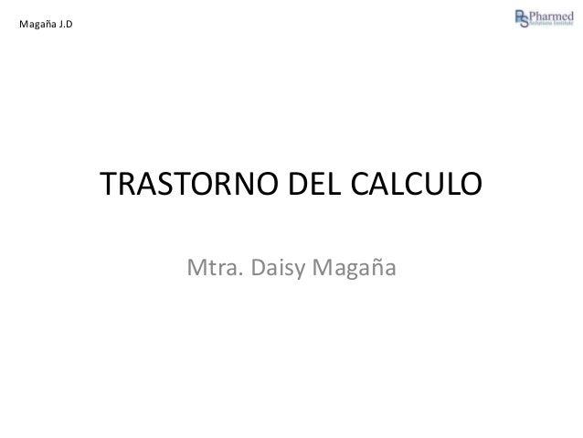 Magaña J.D  TRASTORNO DEL CALCULO Mtra. Daisy Magaña