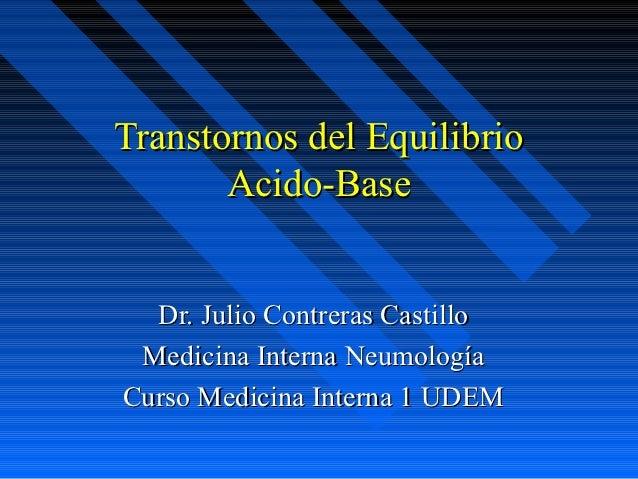 Transtornos del Equilibrio       Acido-Base  Dr. Julio Contreras Castillo Medicina Interna NeumologíaCurso Medicina Intern...
