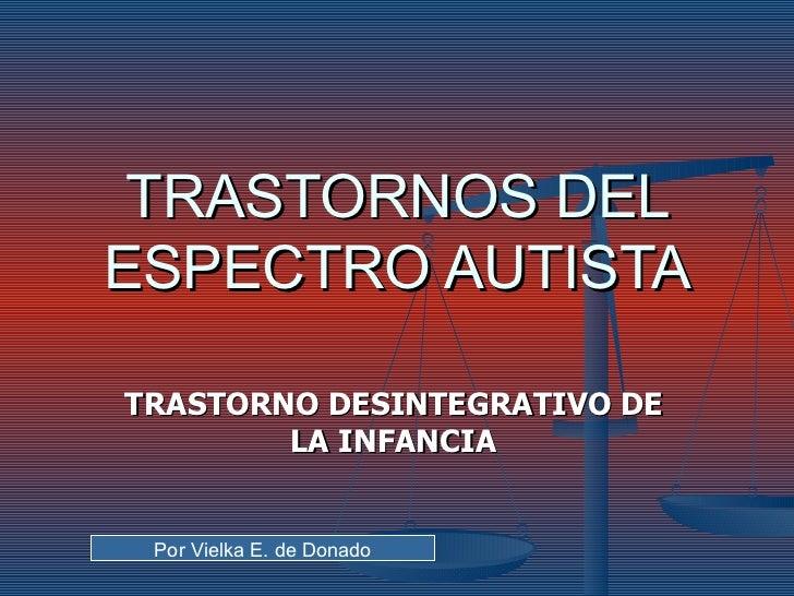 TRASTORNOS DEL ESPECTRO AUTISTA TRASTORNO DESINTEGRATIVO DE LA INFANCIA Por Vielka E. de Donado