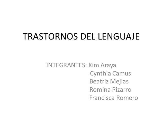 TRASTORNOS DEL LENGUAJE INTEGRANTES: Kim Araya Cynthia Camus Beatriz Mejias Romina Pizarro Francisca Romero