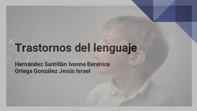 Trastornos del lenguaje Hernández Santillán Ivonne Berenice Ortega González Jesús Israel