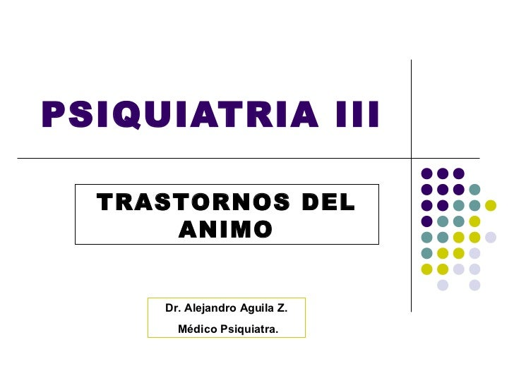 PSIQUIATRIA III  TRASTORNOS DEL      ANIMO     Dr. Alejandro Aguila Z.       Médico Psiquiatra.