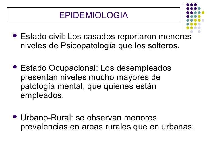 EPIDEMIOLOGIA   Estado civil: Los casados reportaron menores    niveles de Psicopatología que los solteros.   Estado Ocu...