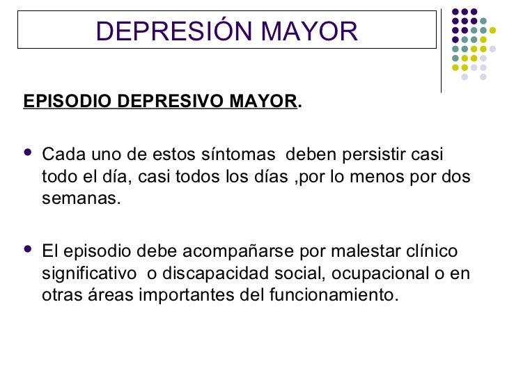 DEPRESIÓN MAYOREPISODIO DEPRESIVO MAYOR.   Cada uno de estos síntomas deben persistir casi    todo el día, casi todos los...