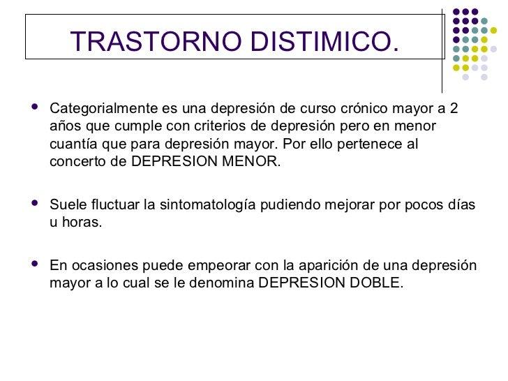 TRASTORNO DISTIMICO.   Categorialmente es una depresión de curso crónico mayor a 2    años que cumple con criterios de de...