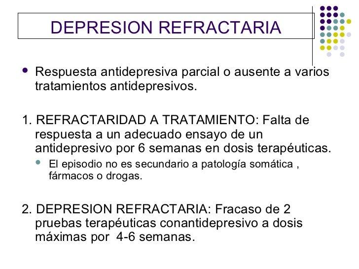 DEPRESION REFRACTARIA   Respuesta antidepresiva parcial o ausente a varios    tratamientos antidepresivos.1. REFRACTARIDA...