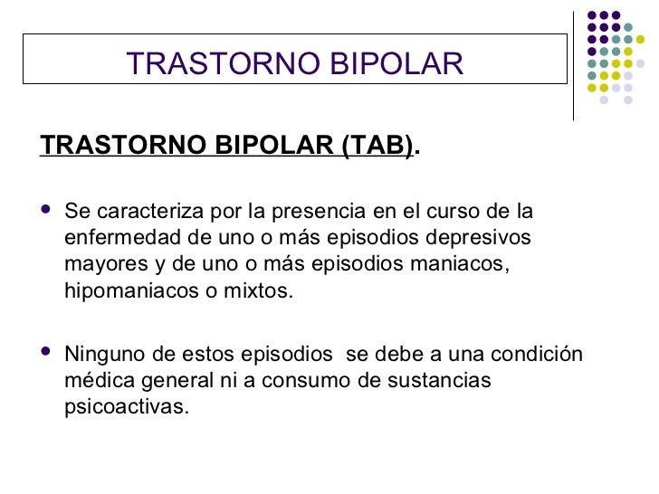 TRASTORNO BIPOLARTRASTORNO BIPOLAR (TAB).   Se caracteriza por la presencia en el curso de la    enfermedad de uno o más ...