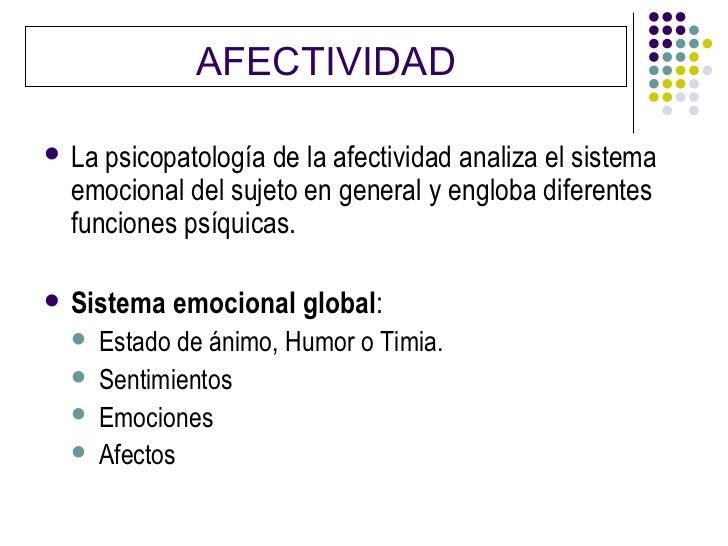AFECTIVIDAD La psicopatología de la afectividad analiza el sistema  emocional del sujeto en general y engloba diferentes ...