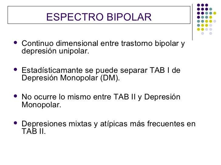 ESPECTRO BIPOLAR   Continuo dimensional entre trastorno bipolar y    depresión unipolar.   Estadísticamante se puede sep...