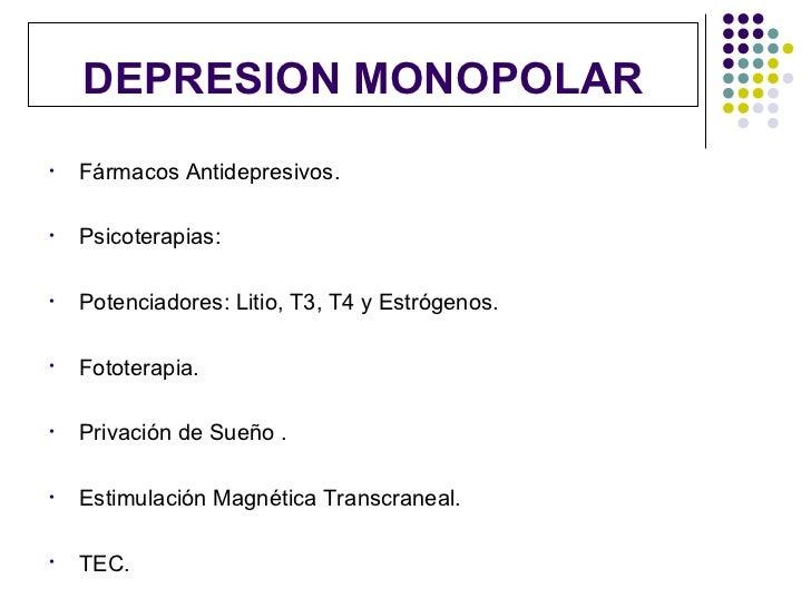 DEPRESION MONOPOLAR•   Fármacos Antidepresivos.•   Psicoterapias:•   Potenciadores: Litio, T3, T4 y Estrógenos.•   Fototer...