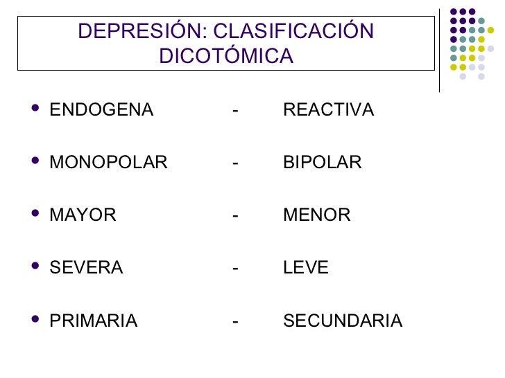 DEPRESIÓN: CLASIFICACIÓN            DICOTÓMICA   ENDOGENA      -   REACTIVA   MONOPOLAR     -   BIPOLAR   MAYOR        ...