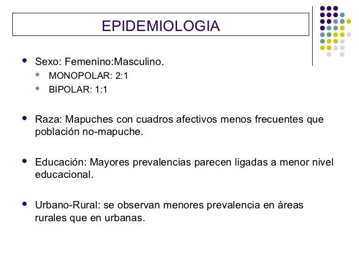 EPIDEMIOLOGIA   Sexo: Femenino:Masculino.       MONOPOLAR: 2:1       BIPOLAR: 1:1   Raza: Mapuches con cuadros afectiv...