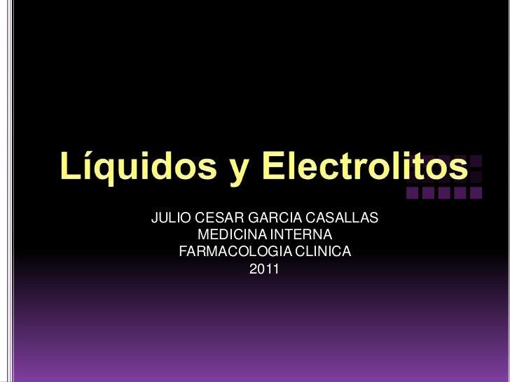 Líquidos y Electrolitos <br />JULIO CESAR GARCIA CASALLAS<br />MEDICINA INTERNA<br />FARMACOLOGIA CLINICA<br />2011<br />