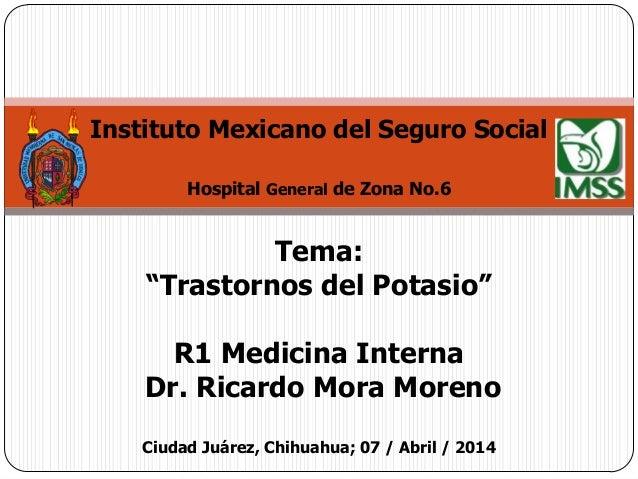 """Instituto Mexicano del Seguro Social Hospital General de Zona No.6 Tema: """"Trastornos del Potasio"""" R1 Medicina Interna Dr. ..."""