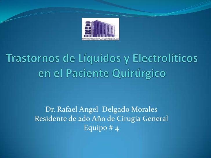 Trastornos de Líquidos y Electrolíticos en el Paciente Quirúrgico<br />Dr. Rafael Angel  Delgado Morales<br />Residente de...