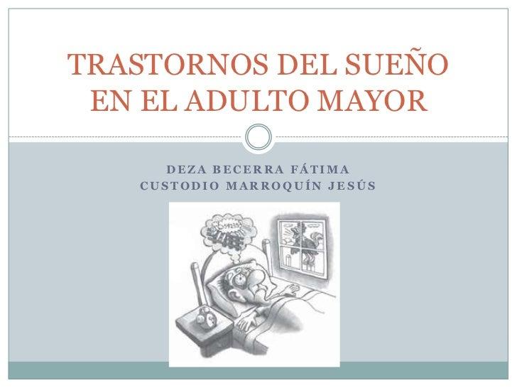 TRASTORNOS DEL SUEÑO EN EL ADULTO MAYOR      DEZA BECERRA FÁTIMA   CUSTODIO MARROQUÍN JESÚS