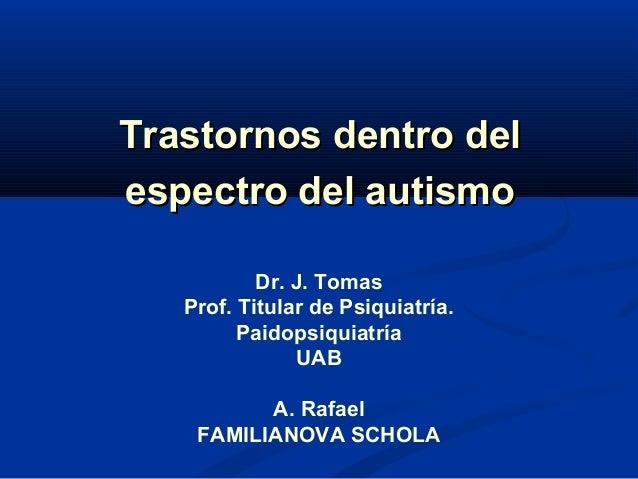 Trastornos dentro del espectro del autismo Dr. J. Tomas Prof. Titular de Psiquiatría. Paidopsiquiatría UAB A. Rafael FAMIL...