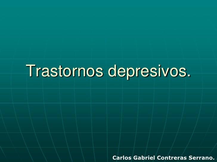 Trastornos depresivos.<br />Carlos Gabriel Contreras Serrano.<br />