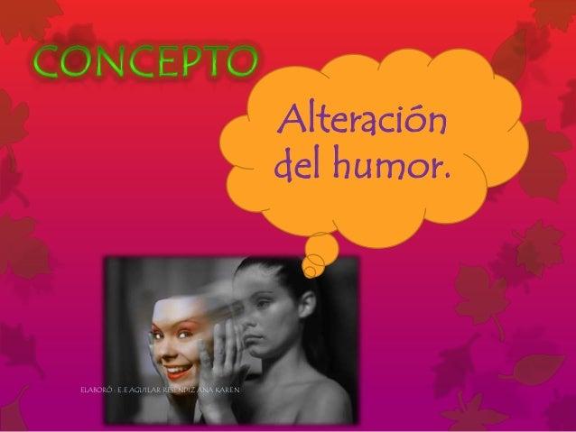 Alteración del humor. ELABORÓ : E.E AGUILAR RESÉNDIZ ANA KAREN