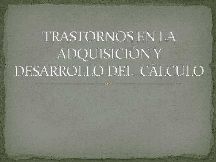 TRASTORNOS EN LA ADQUISICIÓN Y DESARROLLO DEL  CÁLCULO<br />