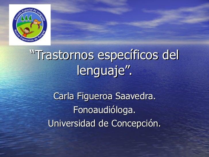 """"""" Trastornos específicos del lenguaje"""". Carla Figueroa Saavedra. Fonoaudióloga. Universidad de Concepción."""