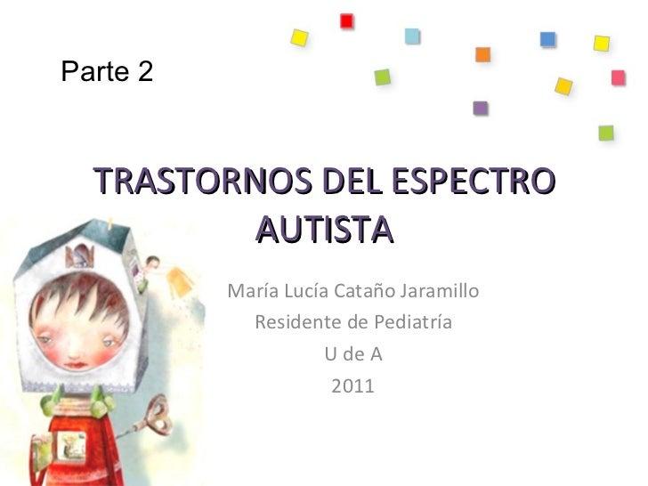 TRASTORNOS DEL ESPECTRO AUTISTA María Lucía Cataño Jaramillo Residente de Pediatría U de A 2011 Parte 2