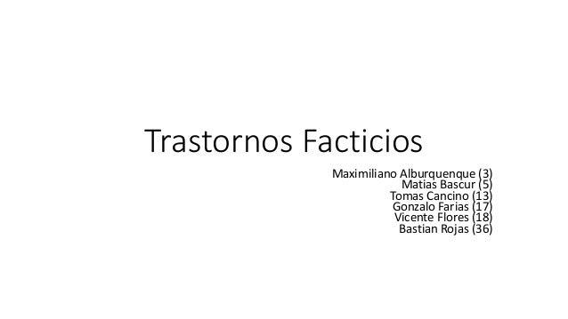 Trastornos Facticios Maximiliano Alburquenque (3) Matias Bascur (5) Tomas Cancino (13) Gonzalo Farias (17) Vicente Flores ...