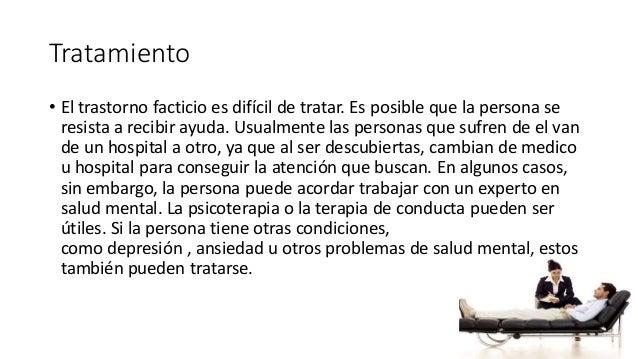 Tratamiento • El trastorno facticio es difícil de tratar. Es posible que la persona se resista a recibir ayuda. Usualmente...