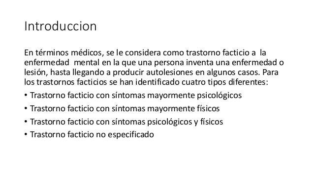Introduccion En términos médicos, se le considera como trastorno facticio a la enfermedad mental en la que una persona inv...
