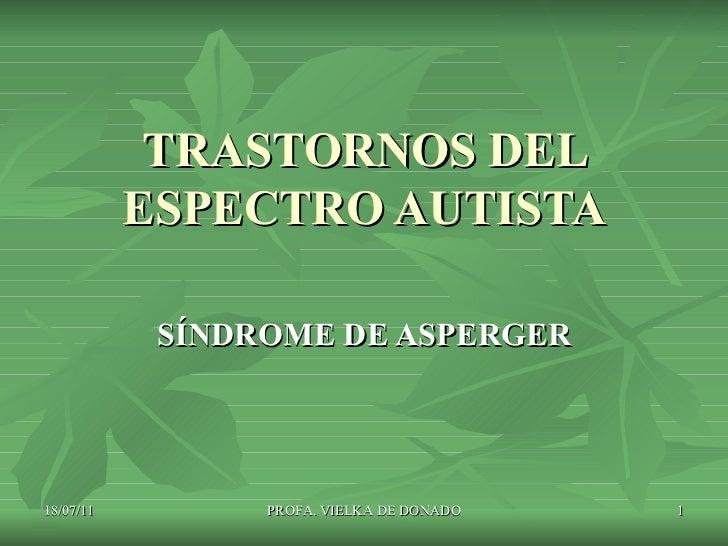 TRASTORNOS DEL ESPECTRO AUTISTA SÍNDROME DE ASPERGER 18/07/11 PROFA. VIELKA DE DONADO