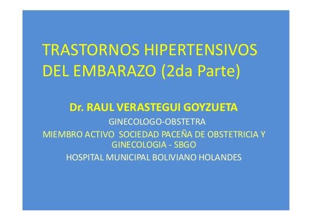 TRASTORNOS HIPERTENSIVOS DEL EMBARAZO (2da Parte) Dr. RAUL VERASTEGUI GOYZUETA GINECOLOGO-OBSTETRA MIEMBRO ACTIVO SOCIEDAD...