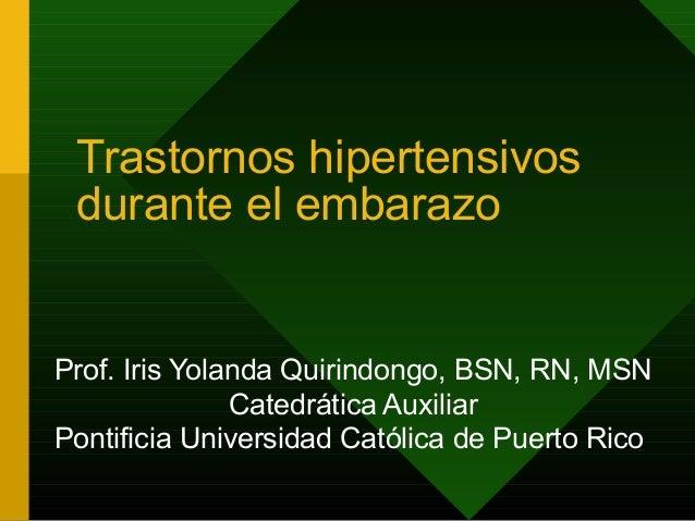 Trastornos hipertensivos durante el embarazoProf. Iris Yolanda Quirindongo, BSN, RN, MSN               Catedrática Auxilia...