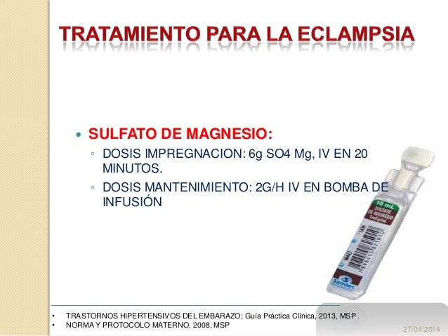  SULFATO DE MAGNESIO: ◦ DOSIS IMPREGNACION: 6g SO4 Mg, IV EN 20 MINUTOS. ◦ DOSIS MANTENIMIENTO: 2G/H IV EN BOMBA DE INFUS...
