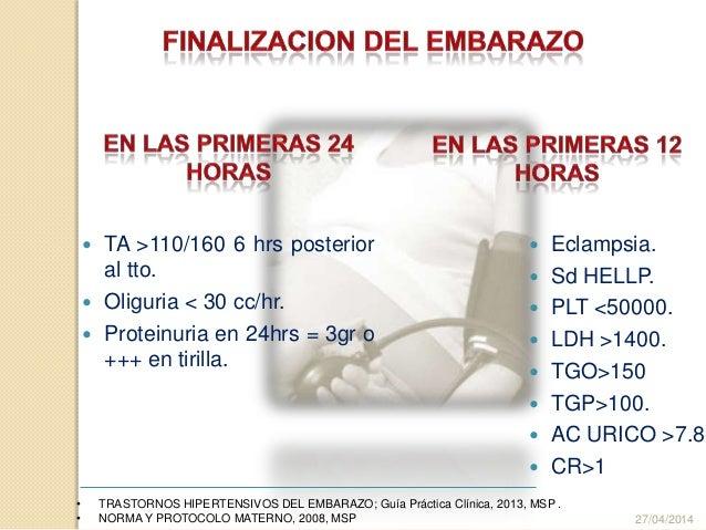  TA >110/160 6 hrs posterior al tto.  Oliguria < 30 cc/hr.  Proteinuria en 24hrs = 3gr o +++ en tirilla. 27/04/2014 • T...