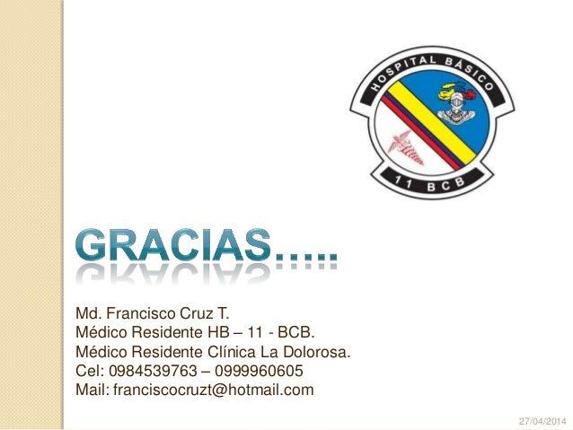 Md. Francisco Cruz T. Médico Residente HB – 11 - BCB. Médico Residente Clínica La Dolorosa. Cel: 0984539763 – 0999960605 M...
