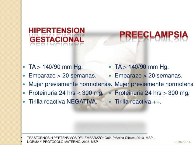  TA > 140/90 mm Hg.  Embarazo > 20 semanas.  Mujer previamente normotensa.  Proteinuria 24 hrs < 300 mg.  Tirilla rea...