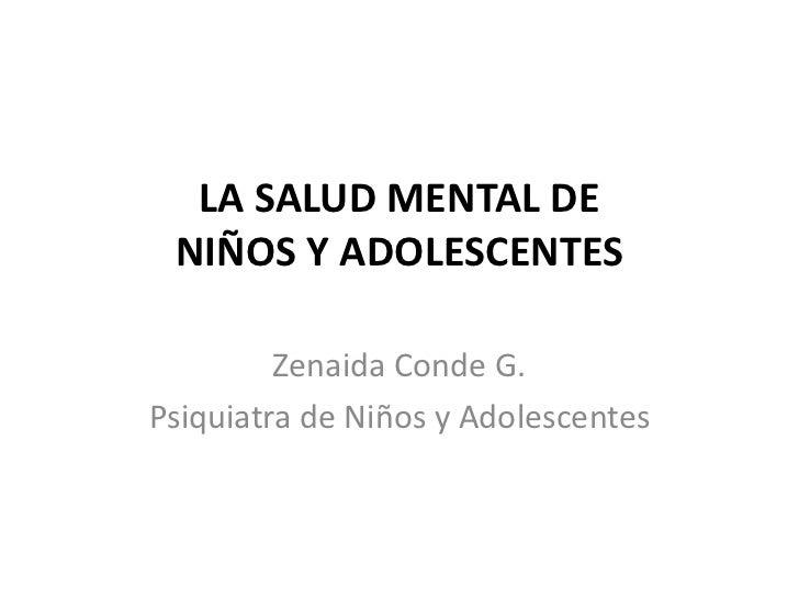 LA SALUD MENTAL DE NIÑOS Y ADOLESCENTES         Zenaida Conde G.Psiquiatra de Niños y Adolescentes