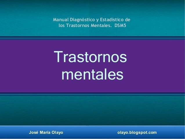 José María Olayo olayo.blogspot.com Trastornos mentales Manual Diagnóstico y Estadístico de los Trastornos Mentales. DSM5