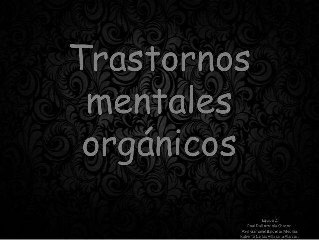 Trastornos mentales orgánicos Equipo 2. Paul Dali Arreola Chacon. Axel Gamaliel Balderas Medina. Roberto Carlos Villasana ...