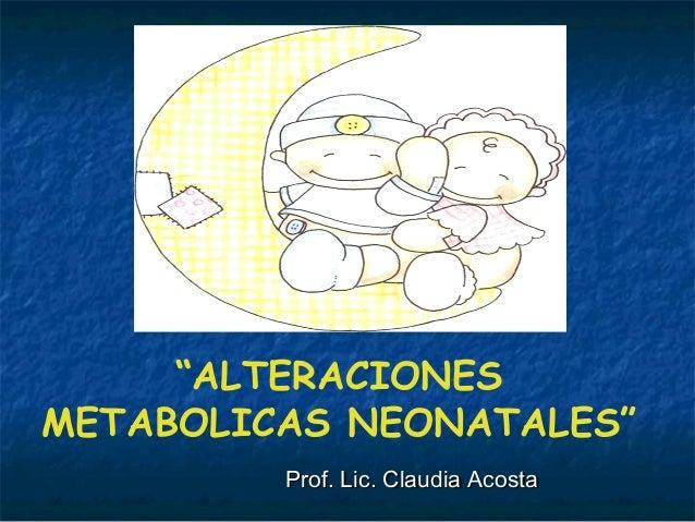 """""""ALTERACIONES METABOLICAS NEONATALES"""" Prof. Lic. Claudia AcostaProf. Lic. Claudia Acosta"""