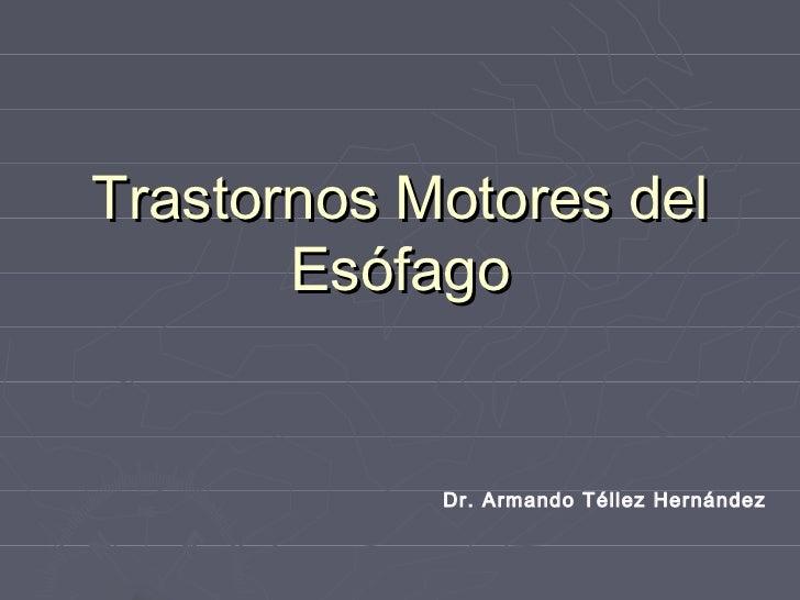 Trastornos Motores del       Esófago            Dr. Armando Téllez Hernández